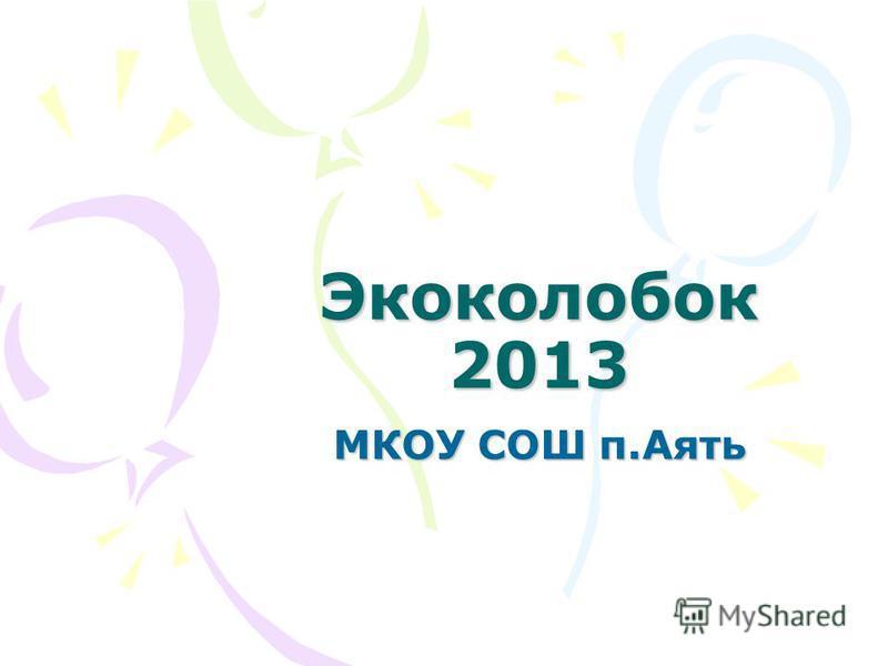 Экоколобок 2013 МКОУ СОШ п.Аять
