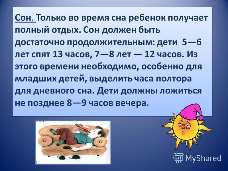 Сон. Только во время сна ребенок получает полный отдых. Сон должен быть достаточно продолжительным: дети 56 лет спят 13 часов, 78 лет 12 часов. Из этого времени необходимо, особенно для младших детей, выделить часа полтора для дневного сна. Дети долж