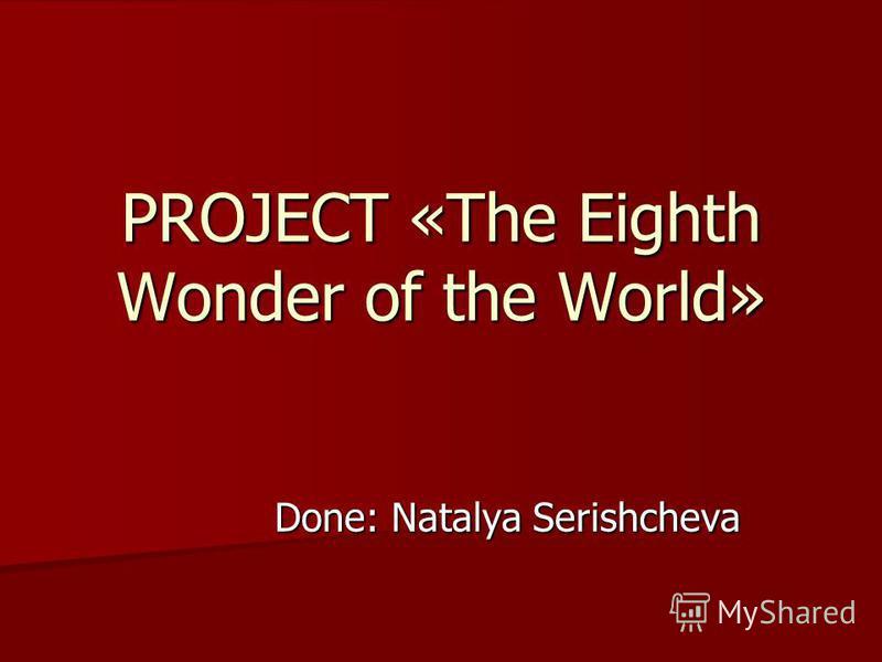 PROJECT «The Eighth Wonder of the World» Done: Natalya Serishcheva