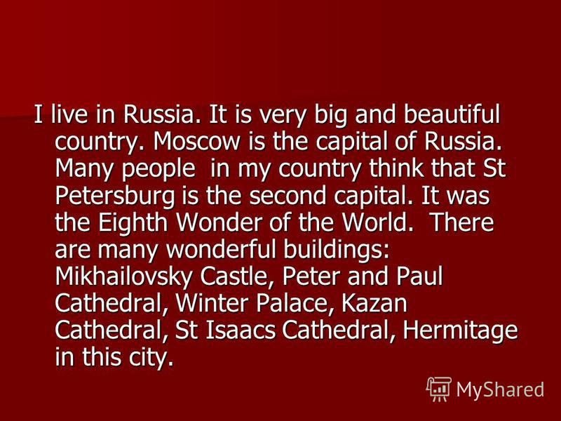 I live in Russia. It is very big and beautiful country. Moscow is the capital of Russia. Many people in my country think that St Petersburg is the second capital. It was the Eighth Wonder of the World. There are many wonderful buildings: Mikhailovsky