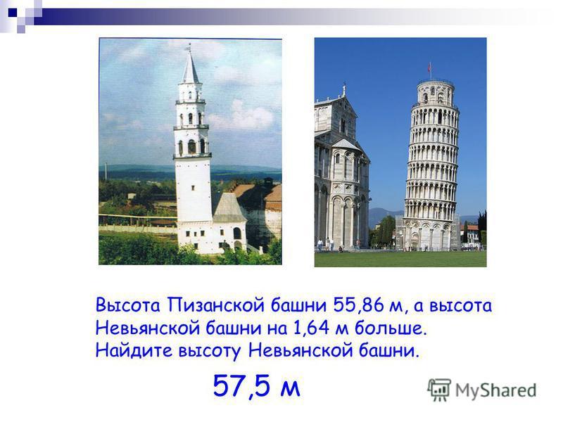 Высота Пизанской башни 55,86 м, а высота Невьянской башни на 1,64 м больше. Найдите высоту Невьянской башни. 57,5 м