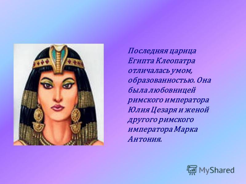 Последняя царица Египта Клеопатра отличалась умом, образованностью. Она была любовницей римского императора Юлия Цезаря и женой другого римского императора Марка Антония.