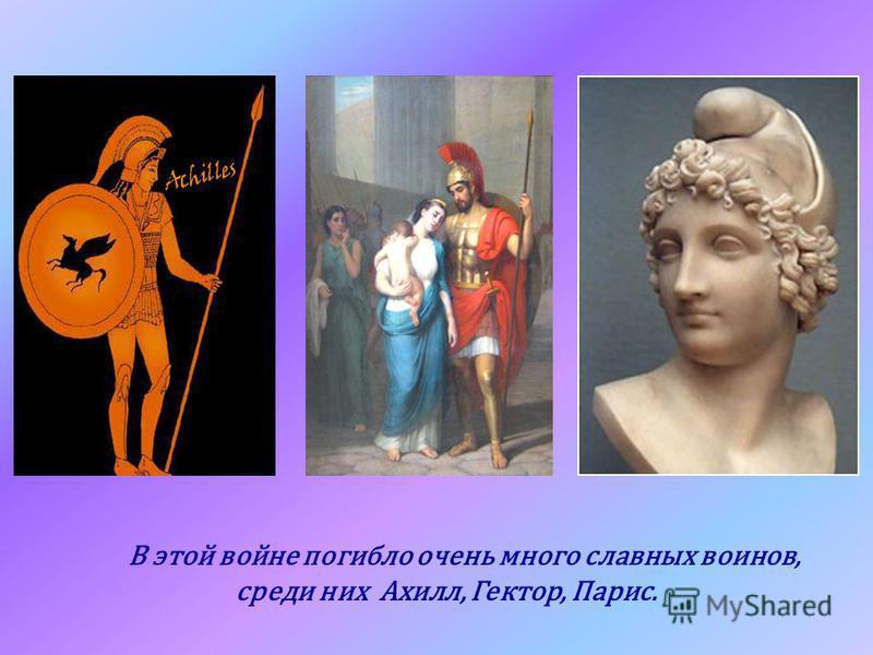 В этой войне погибло очень много славных воинов, среди них Ахилл, Гектор, Парис.