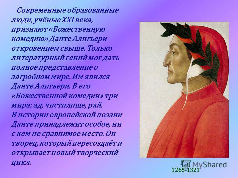Современные образованные люди, учёные XXI века, признают «Божественную комедию» Данте Алигьери откровением свыше. Только литературный гений мог дать полное представление о загробном мире. Им явился Данте Алигьери. В его «Божественной комедии» три мир