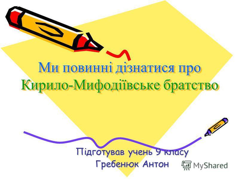 Ми повинні дізнатися про Кирило-Мифодіївське братство Підготував учень 9 класу Гребенюк Антон