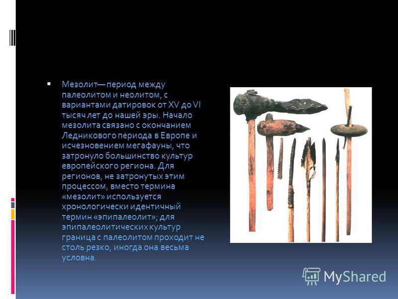 Мезолит период между палеолитом и неолитом, с вариантами датировок от XV до VI тысяч лет до нашей эры. Начало мезолита связано с окончанием Ледникового периода в Европе и исчезновением мегафауны, что затронуло большинство культур европейского региона