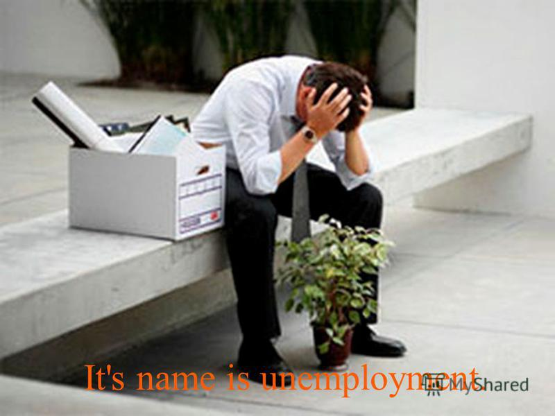 It's name is unemployment.