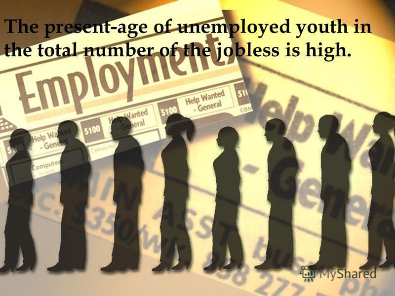 The present-age of unemployed youth in the total number of the jobless is high.