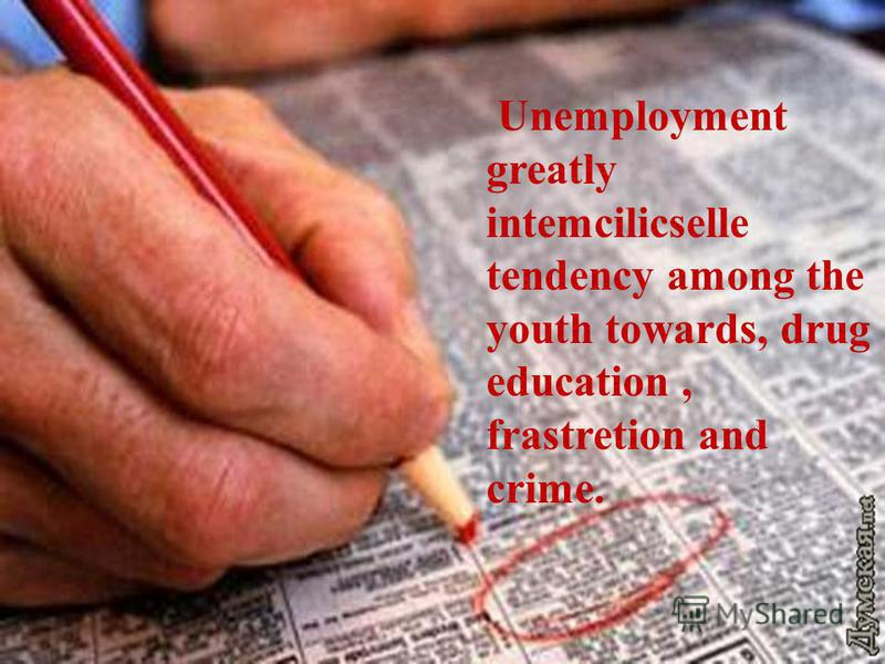 Unemployment greatly intemcilicselle tendency among the youth towards, drug education, frastretion and crime.