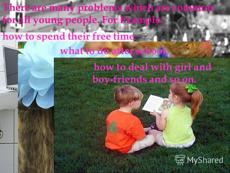 There are many problems which are common for all young people. For Example: how to spend their free time, what to do after school, how to deal with girl and boy-friends and so on.