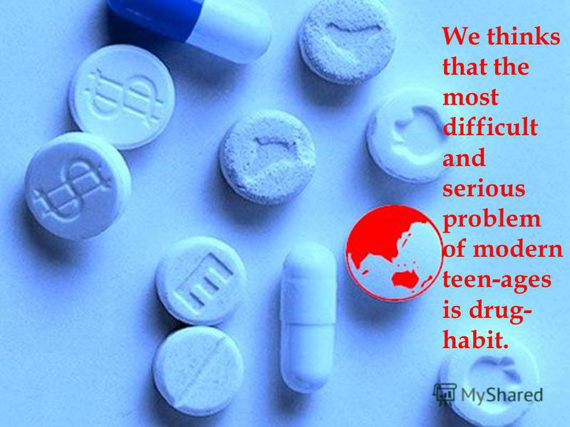We thinks that the most difficult and serious problem of modern teen-ages is drug- habit.