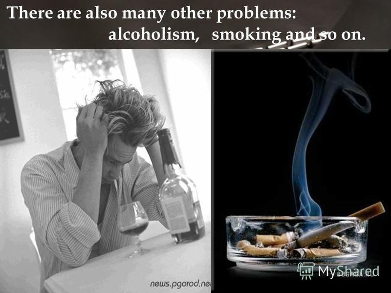 There are also many other problems: alcoholism,smoking and so on.