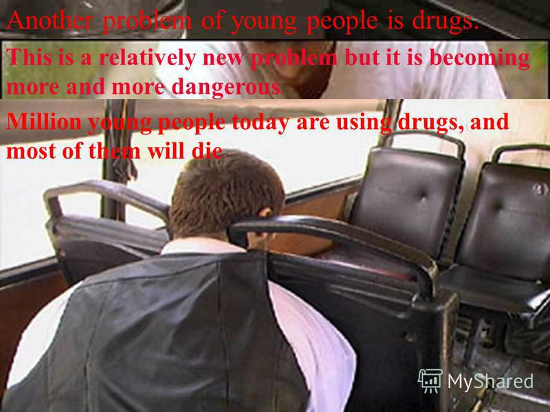 Another problem of young people is drugs.. This is a relatively new problem but it is becoming more and more dangerous. Million young people today are using drugs, and most of them will die.