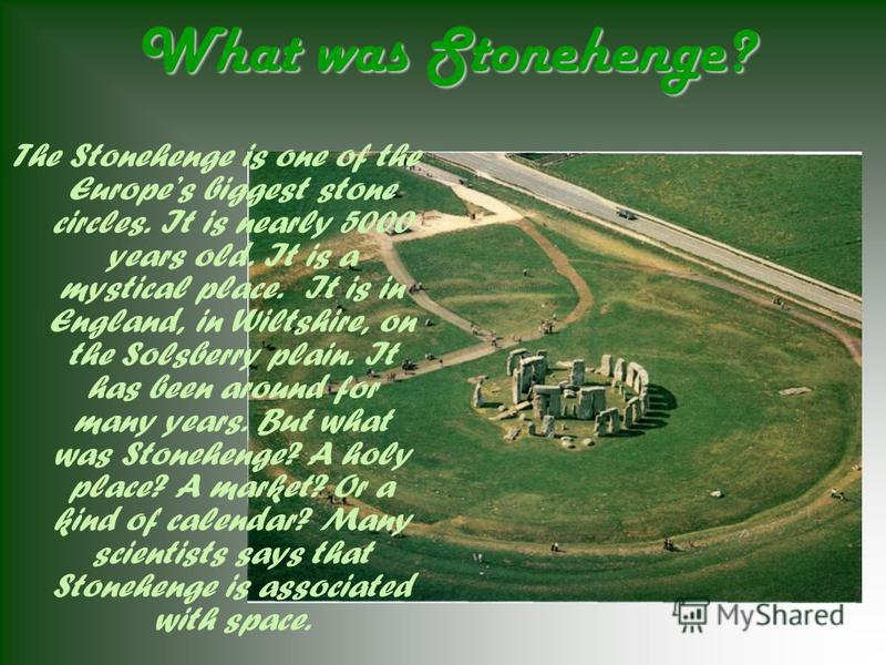 What was Stonehenge? The Stonehenge is one of the Europes biggest stone circles. It is nearly 5000 years old. It is a mystical place. It is in England, in Wiltshire, on the Solsberry plain. It has been around for many years. But what was Stonehenge?