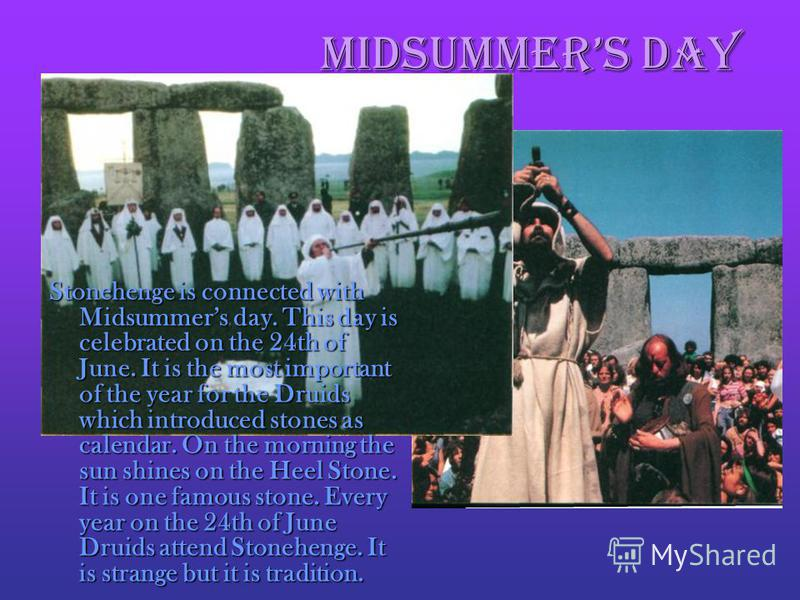 Midsummers Day Stonehenge is connected with Midsummers day. This day is celebrated on the 24th of June. It is the most important of the year for the Druids which introduced stones as calendar. On the morning the sun shines on the Heel Stone. It is on