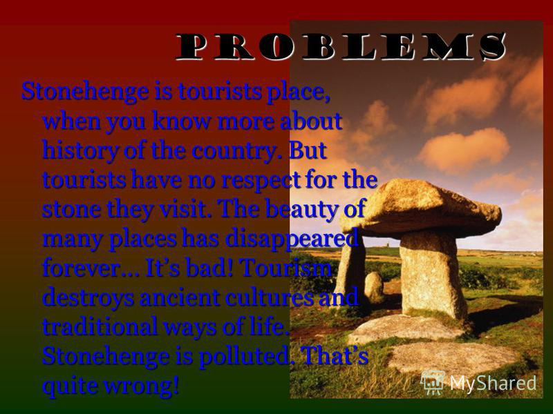 Stonehenge is tourists place, when you know more about history of the country. But tourists have no respect for the stone they visit. The beauty of many places has disappeared forever… Its bad! Tourism destroys ancient cultures and traditional ways o