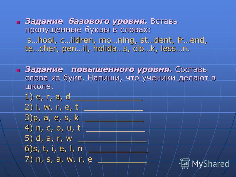 Задание базового уровня. Вставь пропущенные буквы в словах: Задание базового уровня. Вставь пропущенные буквы в словах: s…hool, c…ildren, mo…ning, st…dent, fr…end, te…cher, pen…il, holida…s, clo…k, less…n. s…hool, c…ildren, mo…ning, st…dent, fr…end,