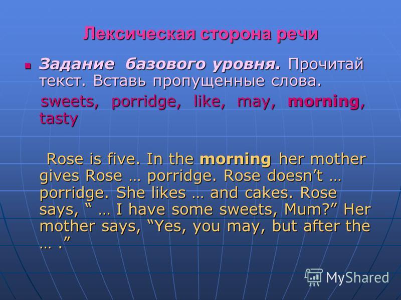 Лексическая сторона речи Задание базового уровня. Прочитай текст. Вставь пропущенные слова. Задание базового уровня. Прочитай текст. Вставь пропущенные слова. sweets, porridge, like, may, morning, tasty sweets, porridge, like, may, morning, tasty Ros