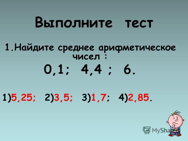 Выполните тест 1. Найдите среднее арифметическое чисел : 0,1; 4,4 ; 6. 1)5,25; 2)3,5; 3)1,7; 4)2,85.