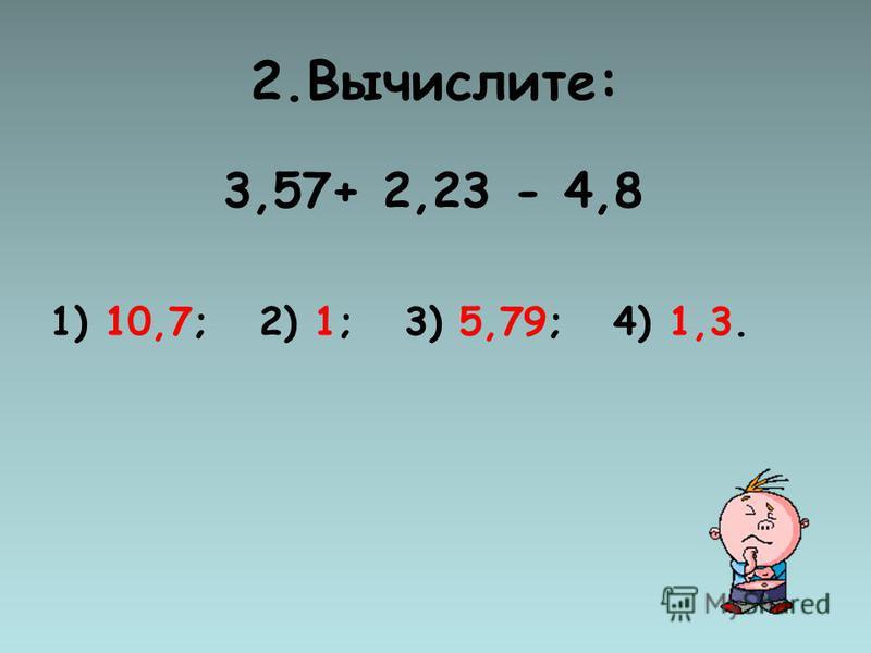 2.Вычислите: 3,57+ 2,23 - 4,8 1) 10,7; 2) 1; 3) 5,79; 4) 1,3.