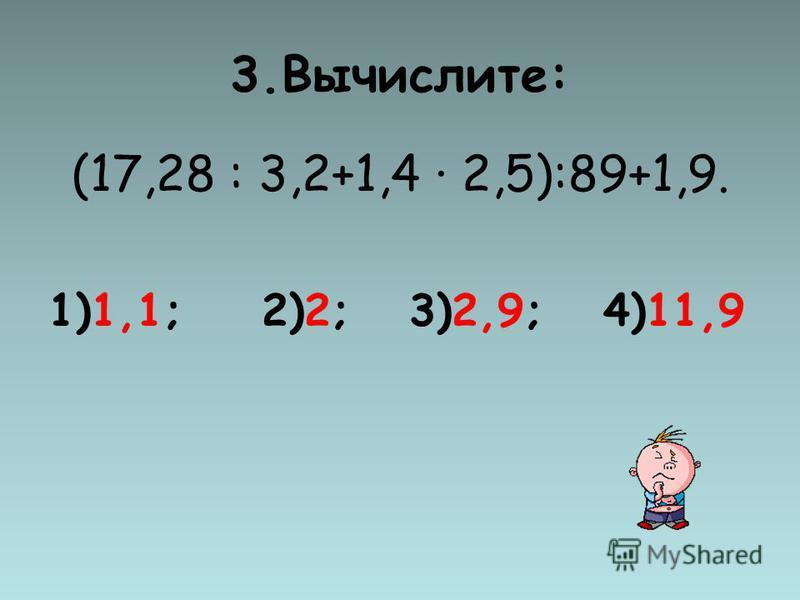 3.Вычислите: (17,28 : 3,2+1,4 2,5):89+1,9. 1)1,1; 2)2; 3)2,9; 4)11,9
