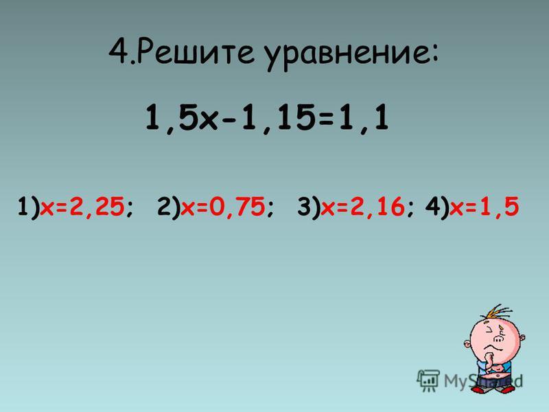 4. Решите уравнение: 1,5 х-1,15=1,1 1)х=2,25; 2)х=0,75; 3)х=2,16; 4)х=1,5
