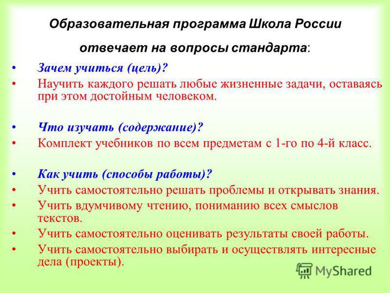 Образовательная программа Школа России отвечает на вопросы стандарта: Зачем учиться (цель)? Научить каждого решать любые жизненные задачи, оставаясь при этом достойным человеком. Что изучать (содержание)? Комплект учебников по всем предметам с 1-го п