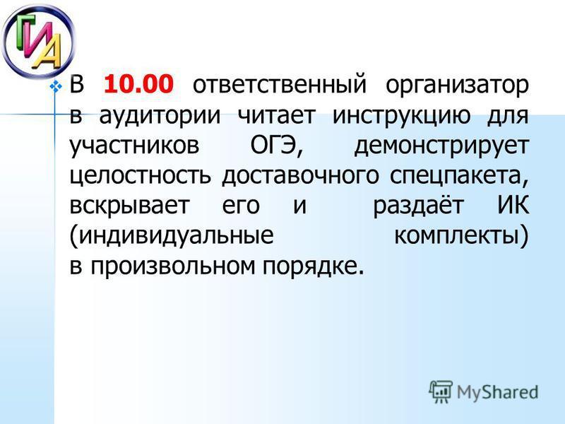 В 10.00 ответственный организатор в аудитории читает инструкцию для участников ОГЭ, демонстрирует целостность доставочного спец пакета, вскрывает его и раздаёт ИК (индивидуальные комплекты) в произвольном порядке.