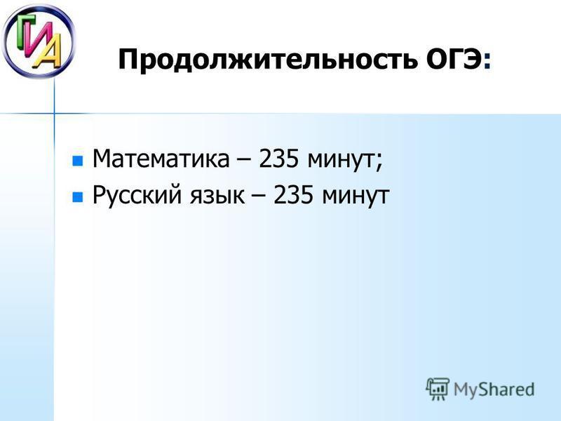 Продолжительность ОГЭ: Математика – 235 минут; Русский язык – 235 минут