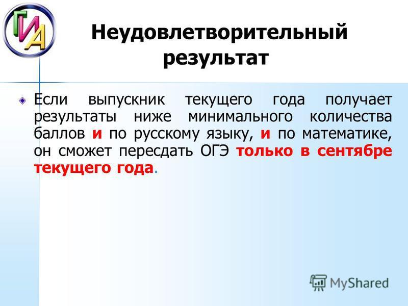 Неудовлетворительный результат Если выпускник текущего года получает результаты ниже минимального количества баллов и по русскому языку, и по математике, он сможет пересдать ОГЭ только в сентябре текущего года.