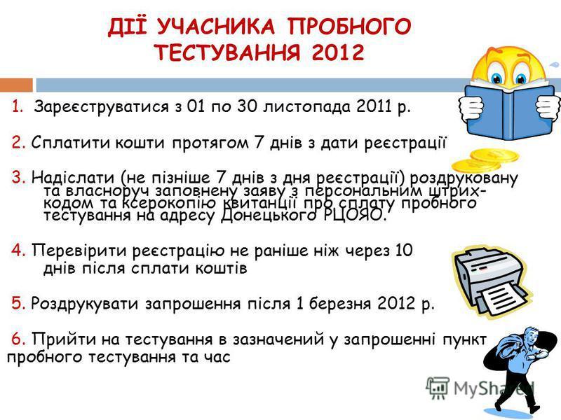 ДІЇ УЧАСНИКА ПРОБНОГО ТЕСТУВАННЯ 2012 1. Зареєструватися з 01 по 30 листопада 2011 р. 2. Сплатити кошти протягом 7 днів з дати реєстрації 3. Надіслати (не пізніше 7 днів з дня реєстрації) роздруковану та власноруч заповнену заяву з персональним штрих