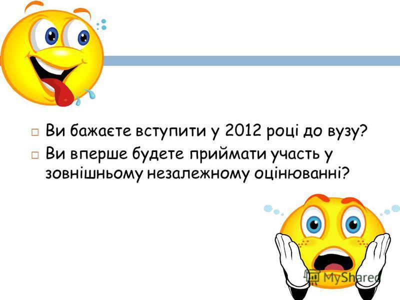 Ви бажаєте вступити у 2012 році до вузу? Ви вперше будете приймати участь у зовнішньому незалежному оцінюванні?