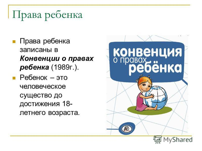 Права ребенка Права ребенка записаны в Конвенции о правах ребенка (1989 г.). Ребенок – это человеческое существо до достижения 18- летнего возраста.