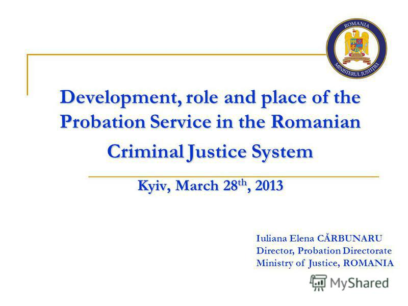 Development, role and place of the Probation Service in the Romanian Criminal Justice System Kyiv, March 28 th, 2013 Iuliana Elena CĂRBUNARU Director, Probation Directorate Ministry of Justice, ROMANIA