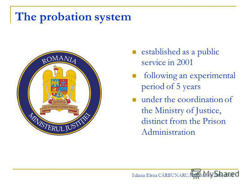 The probation system established as a public service in 2001 following an experimental period of 5 years under the coordination of the Ministry of Justice, distinct from the Prison Administration Iuliana Elena CĂRBUNARU, Kyiv, March 28th, 2013