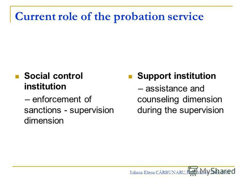 Current role of the probation service Social control institution – enforcement of sanctions - supervision dimension Support institution – assistance and counseling dimension during the supervision Iuliana Elena CĂRBUNARU, Kyiv, March 28th, 2013