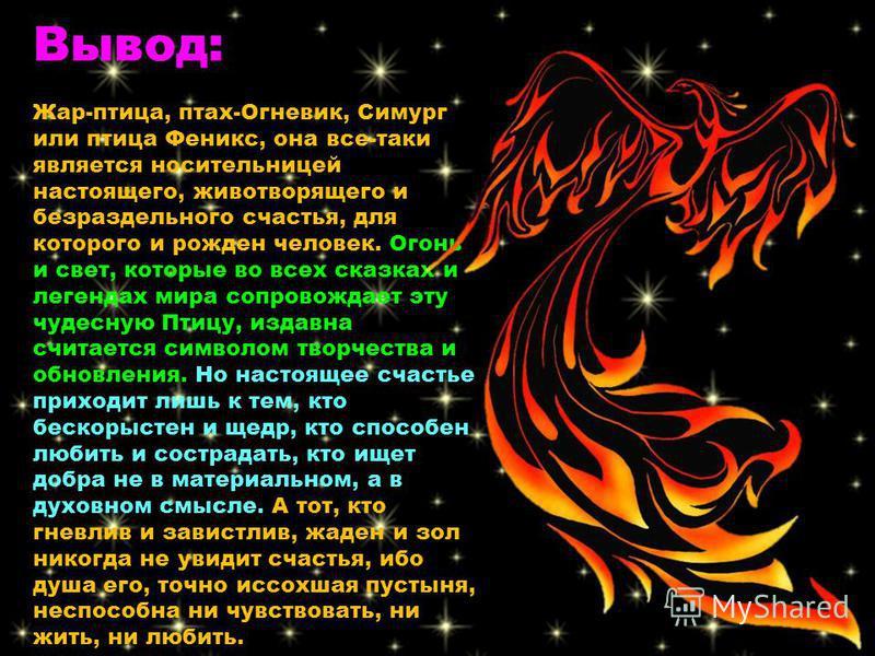 Вывод: Жар-птица, птах-Огневик, Симург или птица Феникс, она все-таки является носительницей настоящего, животворящего и безраздельного счастья, для которого и рожден человек. Огонь и свет, которые во всех сказках и легендах мира сопровождает эту чуд