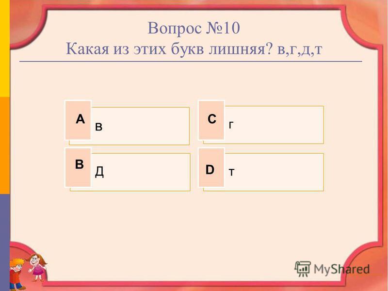 Вопрос 10 Какая из этих букв лишняя? в,г,д,т в г Дт А В С D