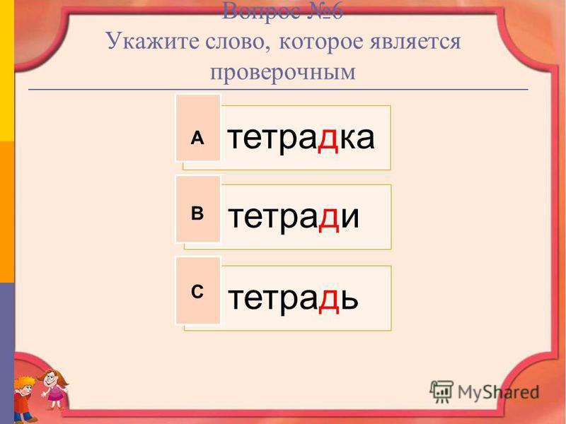 Вопрос 6 Укажите слово, которое является проверочным тетрадка тетради тетрадь А В С