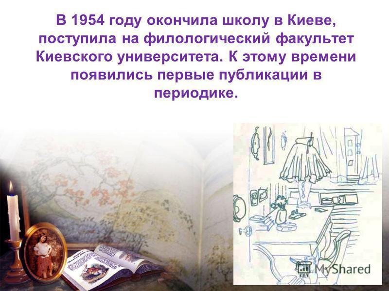 В 1954 году окончила школу в Киеве, поступила на филологический факультет Киевского университета. К этому времени появились первые публикации в периодике.