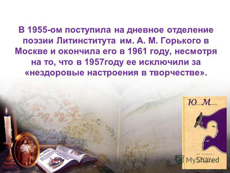 В 1955-ом поступила на дневное отделение поэзии Литинститута им. А. М. Горького в Москве и окончила его в 1961 году, несмотря на то, что в 1957 году ее исключили за «нездоровые настроения в творчестве».