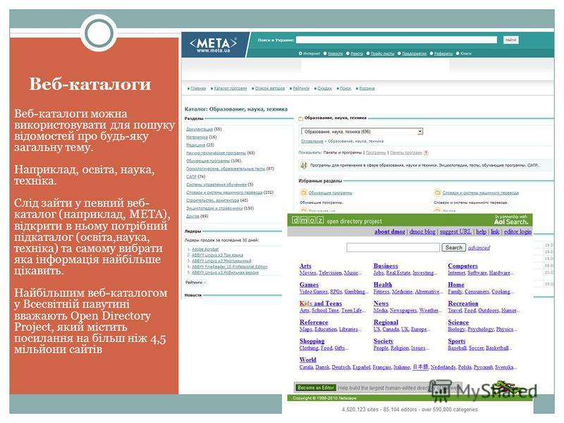 Веб-каталоги Веб-каталоги можна використовувати для пошуку відомостей про будь-яку загальну тему. Наприклад, освіта, наука, техніка. Слід зайти у певний веб- каталог (наприклад, МЕТА), відкрити в ньому потрібний підкаталог (освіта,наука, техніка) та