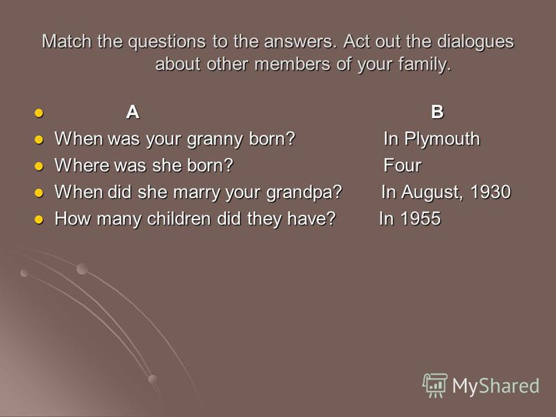 Match the questions to the answers. Act out the dialogues about other members of your family. A B A B When was your granny born? In Plymouth When was your granny born? In Plymouth Where was she born? Four Where was she born? Four When did she marry y