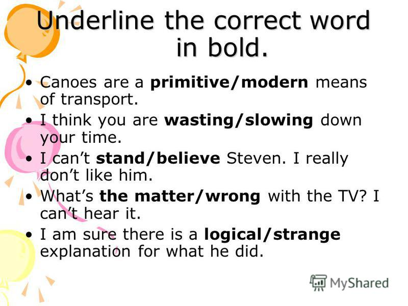 Underline the correct word in bold. Canoes are a primitive/modern means of transport. I think you are wasting/slowing down your time. I cant stand/believe Steven. I really dont like him. Whats the matter/wrong with the TV? I cant hear it. I am sure t