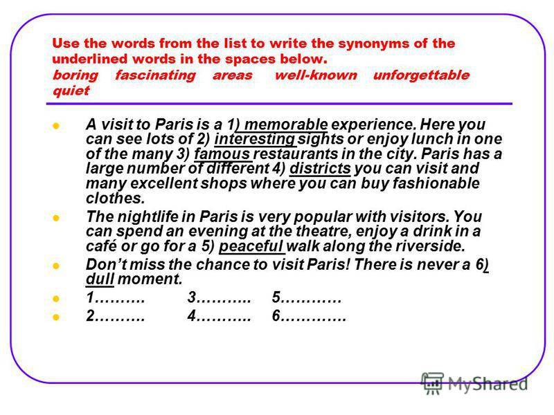 Use the words from the list to write the synonyms of the underlined words in the spaces below. boring fascinating areas well-known unforgettable quiet A visit to Paris is a 1) memorable experience. Here you can see lots of 2) interesting sights or en