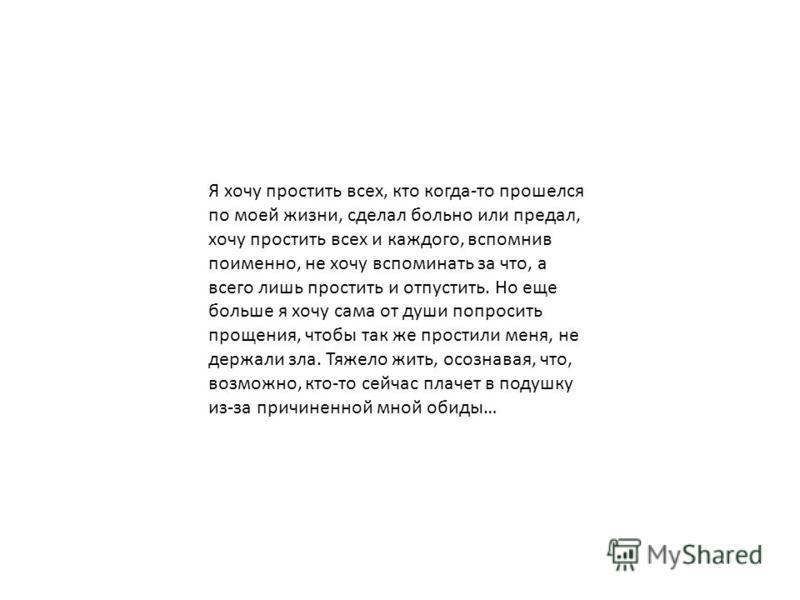 Я хочу простить всех, кто когда-то прошелся по моей жизни, сделал больно или предал, хочу простить всех и каждого, вспомнив поименно, не хочу вспоминать за что, а всего лишь простить и отпустить. Но еще больше я хочу сама от души попросить прощения,