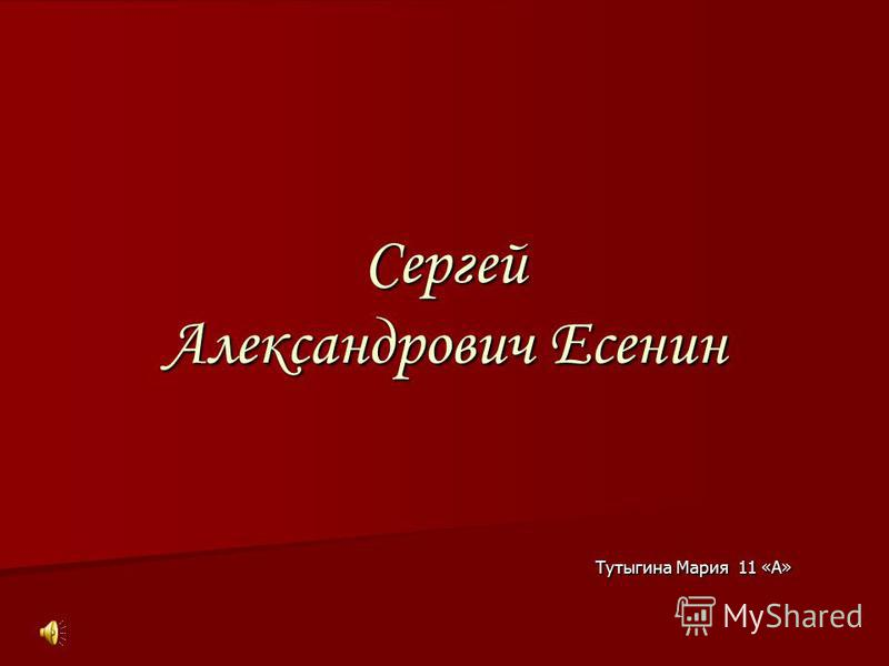 Сергей Александрович Есенин Тутыгина Мария 11 «А» Тутыгина Мария 11 «А»