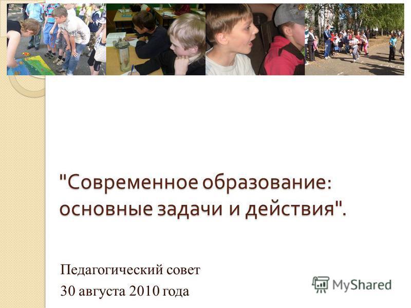 Современное образование : основные задачи и действия . Педагогический совет 30 августа 2010 года