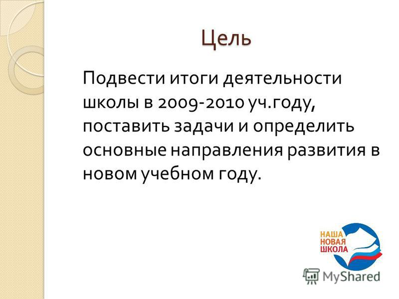 Цель Подвести итоги деятельности школы в 2009-2010 уч. году, поставить задачи и определить основные направления развития в новом учебном году.