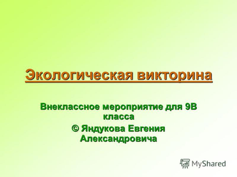 Экологическая викторина Внеклассное мероприятие для 9В класса © Яндукова Евгения Александровича